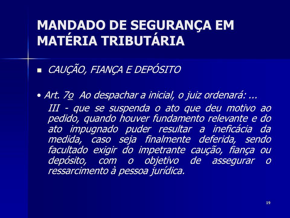 19 MANDADO DE SEGURANÇA EM MATÉRIA TRIBUTÁRIA CAUÇÃO, FIANÇA E DEPÓSITO Art. 7o Ao despachar a inicial, o juiz ordenará:... III - que se suspenda o at