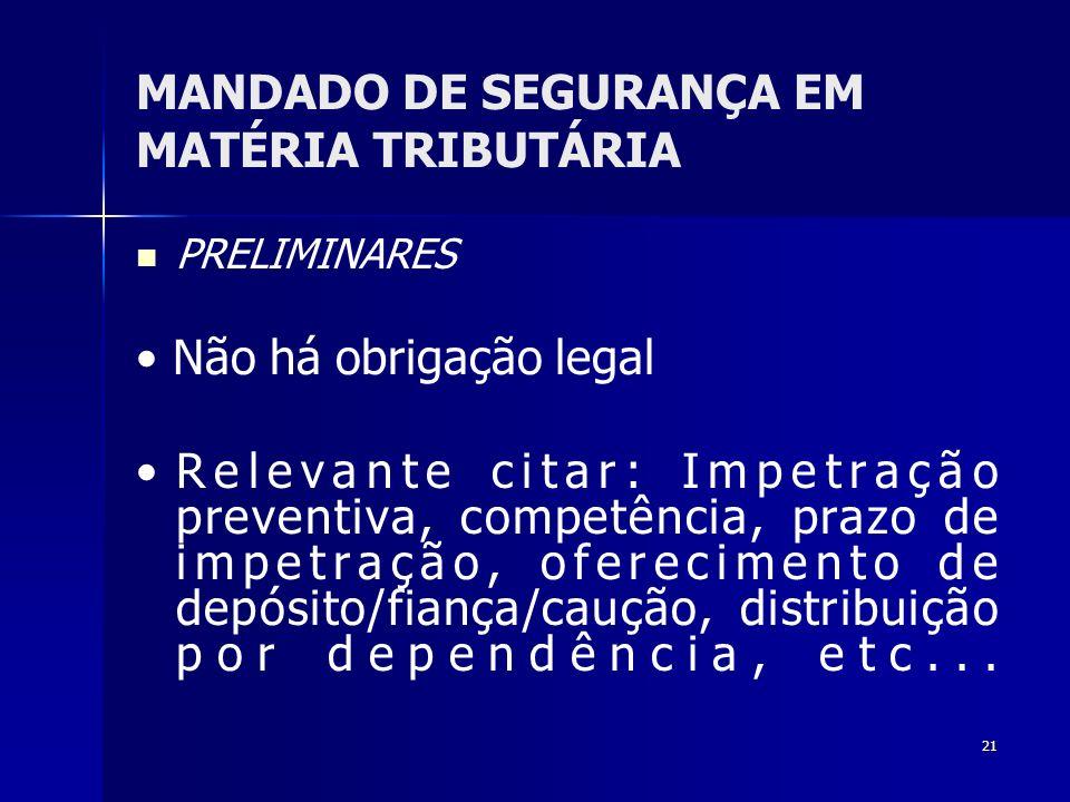 21 MANDADO DE SEGURANÇA EM MATÉRIA TRIBUTÁRIA PRELIMINARES Não há obrigação legal Relevante citar: Impetração preventiva, competência, prazo de impetr