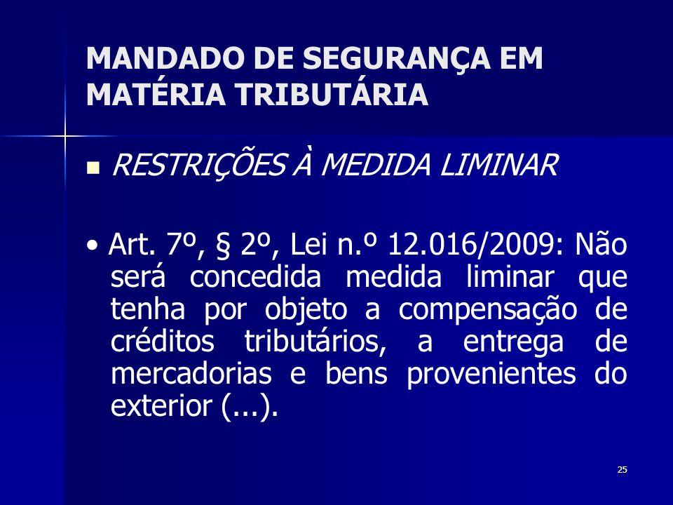 25 MANDADO DE SEGURANÇA EM MATÉRIA TRIBUTÁRIA RESTRIÇÕES À MEDIDA LIMINAR Art. 7º, § 2º, Lei n.º 12.016/2009: Não será concedida medida liminar que te