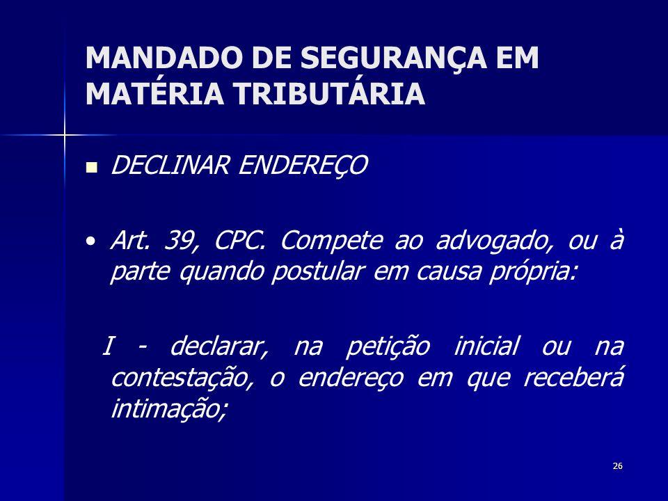 26 MANDADO DE SEGURANÇA EM MATÉRIA TRIBUTÁRIA DECLINAR ENDEREÇO Art. 39, CPC. Compete ao advogado, ou à parte quando postular em causa própria: I - de