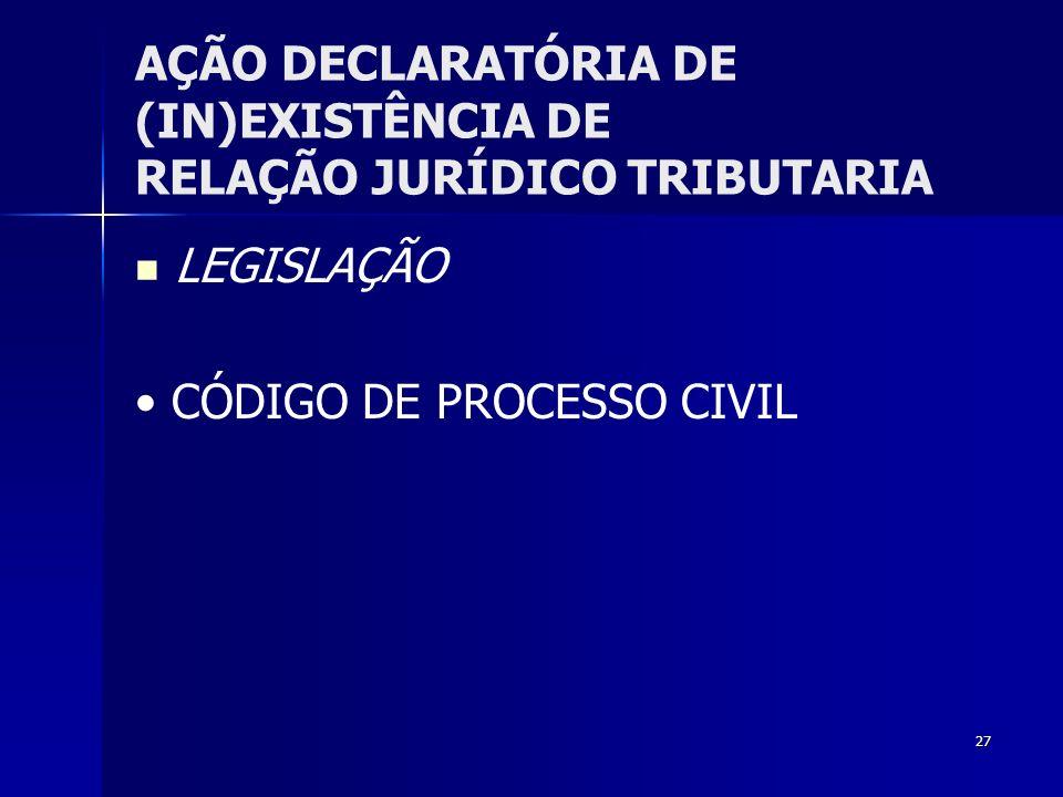 27 AÇÃO DECLARATÓRIA DE (IN)EXISTÊNCIA DE RELAÇÃO JURÍDICO TRIBUTARIA LEGISLAÇÃO CÓDIGO DE PROCESSO CIVIL