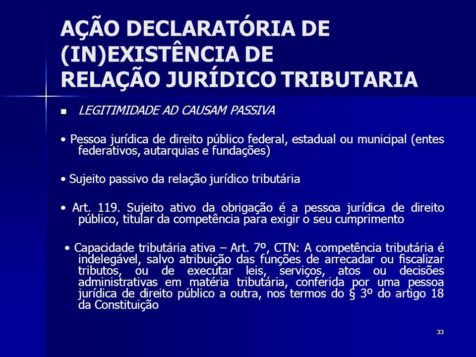 33 AÇÃO DECLARATÓRIA DE (IN)EXISTÊNCIA DE RELAÇÃO JURÍDICO TRIBUTARIA LEGITIMIDADE AD CAUSAM PASSIVA Pessoa jurídica de direito público federal, estad