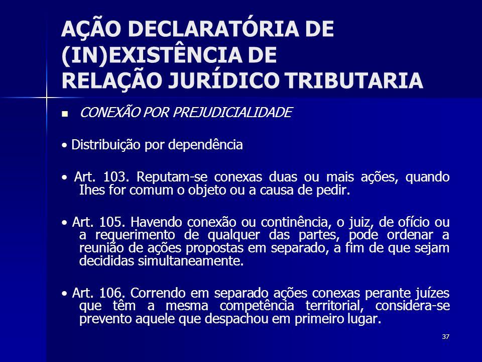 37 AÇÃO DECLARATÓRIA DE (IN)EXISTÊNCIA DE RELAÇÃO JURÍDICO TRIBUTARIA CONEXÃO POR PREJUDICIALIDADE Distribuição por dependência Art. 103. Reputam-se c