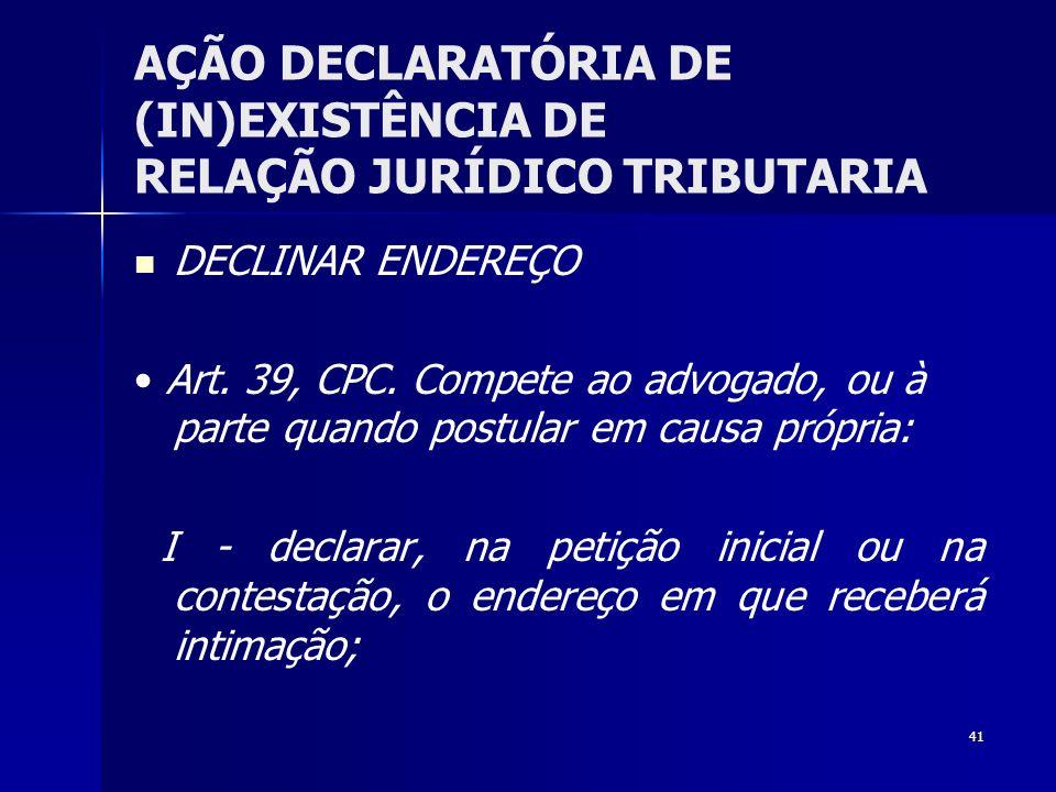41 AÇÃO DECLARATÓRIA DE (IN)EXISTÊNCIA DE RELAÇÃO JURÍDICO TRIBUTARIA DECLINAR ENDEREÇO Art. 39, CPC. Compete ao advogado, ou à parte quando postular