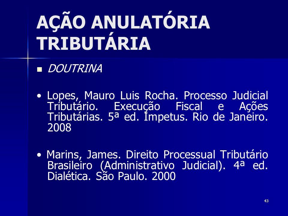 43 AÇÃO ANULATÓRIA TRIBUTÁRIA DOUTRINA Lopes, Mauro Luis Rocha. Processo Judicial Tributário. Execução Fiscal e Ações Tributárias. 5ª ed. Impetus. Rio