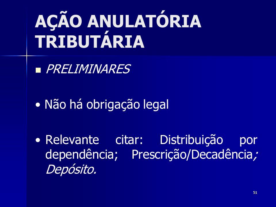 51 AÇÃO ANULATÓRIA TRIBUTÁRIA PRELIMINARES Não há obrigação legal Relevante citar: Distribuição por dependência; Prescrição/Decadência; Depósito.