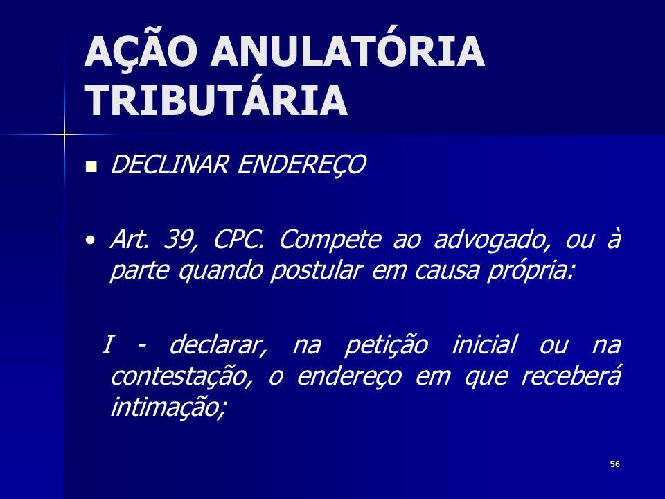 56 AÇÃO ANULATÓRIA TRIBUTÁRIA DECLINAR ENDEREÇO Art. 39, CPC. Compete ao advogado, ou à parte quando postular em causa própria: I - declarar, na petiç