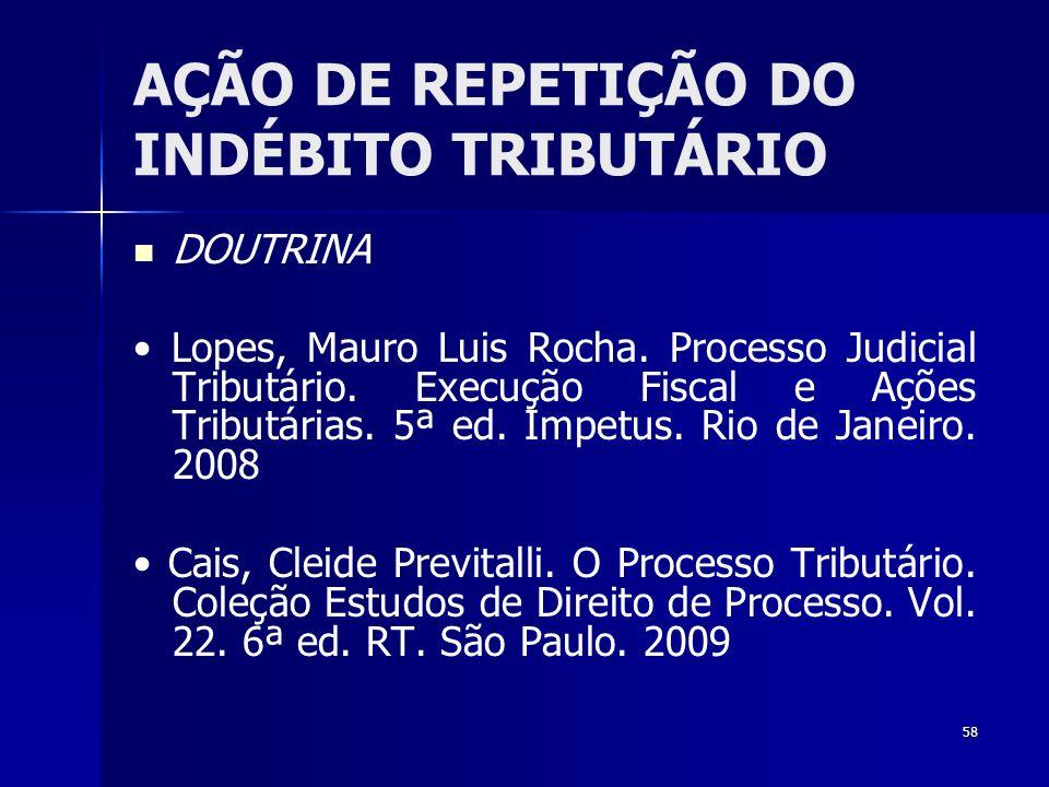 58 AÇÃO DE REPETIÇÃO DO INDÉBITO TRIBUTÁRIO DOUTRINA Lopes, Mauro Luis Rocha. Processo Judicial Tributário. Execução Fiscal e Ações Tributárias. 5ª ed