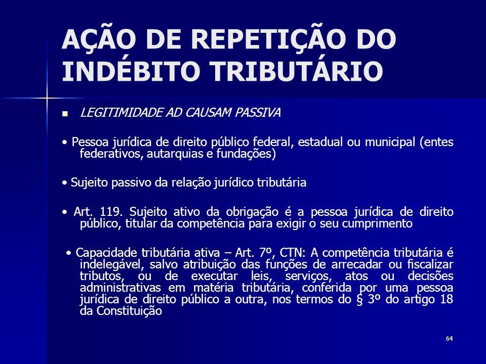 64 AÇÃO DE REPETIÇÃO DO INDÉBITO TRIBUTÁRIO LEGITIMIDADE AD CAUSAM PASSIVA Pessoa jurídica de direito público federal, estadual ou municipal (entes fe