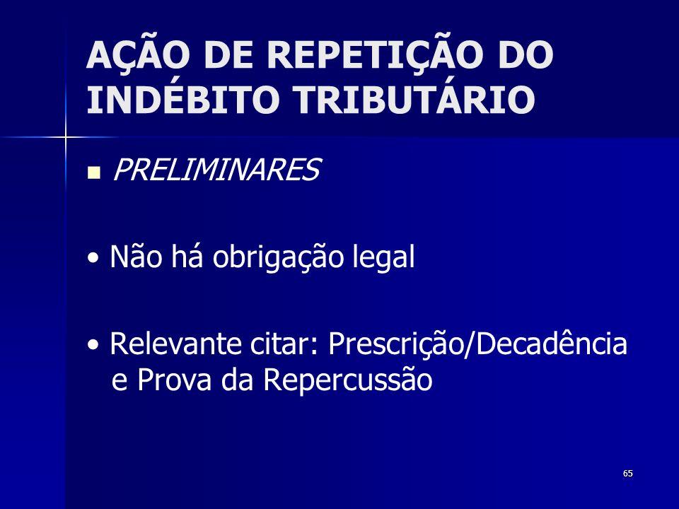65 AÇÃO DE REPETIÇÃO DO INDÉBITO TRIBUTÁRIO PRELIMINARES Não há obrigação legal Relevante citar: Prescrição/Decadência e Prova da Repercussão