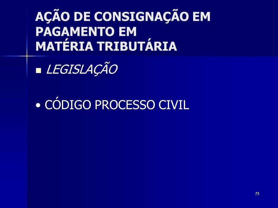 73 AÇÃO DE CONSIGNAÇÃO EM PAGAMENTO EM MATÉRIA TRIBUTÁRIA LEGISLAÇÃO CÓDIGO PROCESSO CIVIL