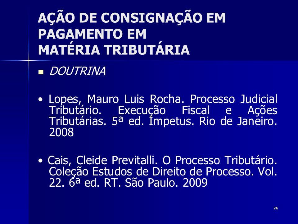 74 AÇÃO DE CONSIGNAÇÃO EM PAGAMENTO EM MATÉRIA TRIBUTÁRIA DOUTRINA Lopes, Mauro Luis Rocha. Processo Judicial Tributário. Execução Fiscal e Ações Trib