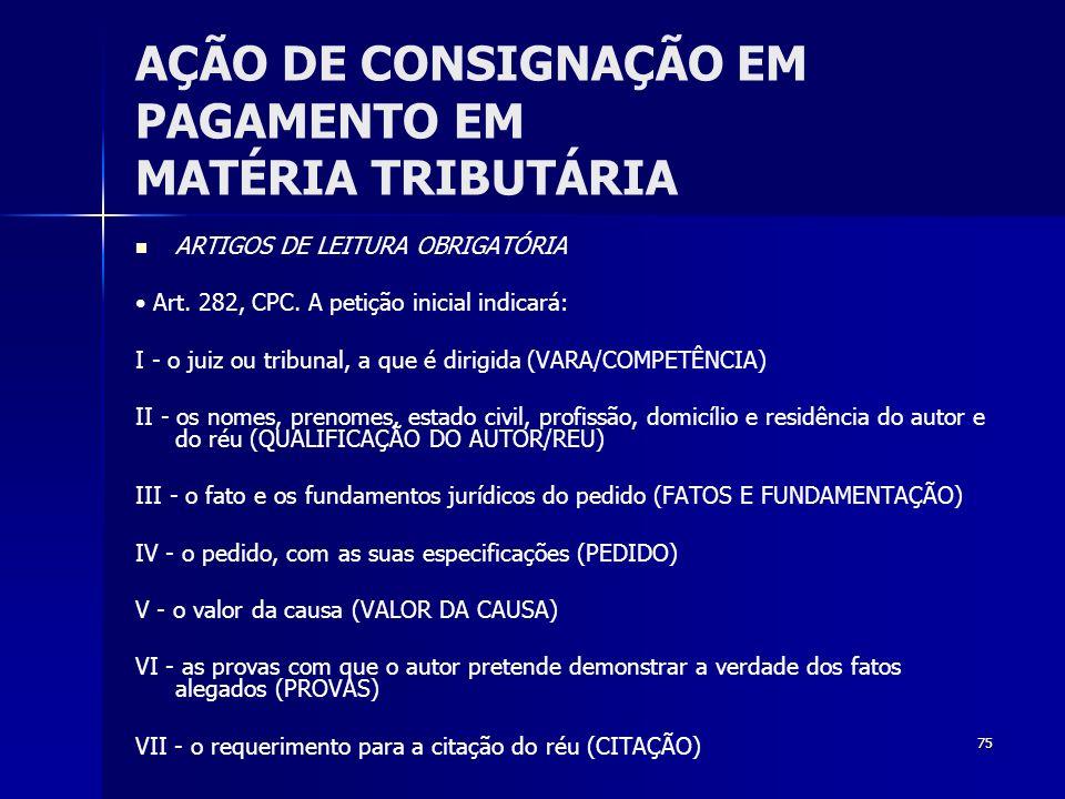 75 AÇÃO DE CONSIGNAÇÃO EM PAGAMENTO EM MATÉRIA TRIBUTÁRIA ARTIGOS DE LEITURA OBRIGATÓRIA Art. 282, CPC. A petição inicial indicará: I - o juiz ou trib