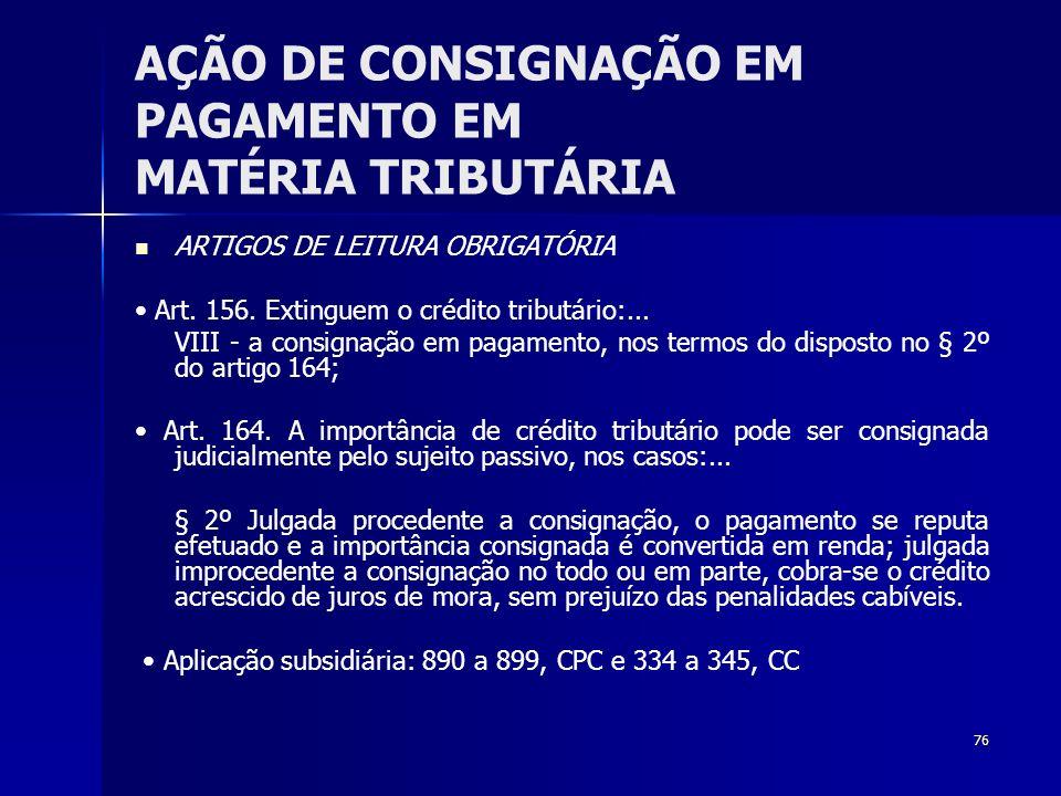 76 AÇÃO DE CONSIGNAÇÃO EM PAGAMENTO EM MATÉRIA TRIBUTÁRIA ARTIGOS DE LEITURA OBRIGATÓRIA Art. 156. Extinguem o crédito tributário:... VIII - a consign
