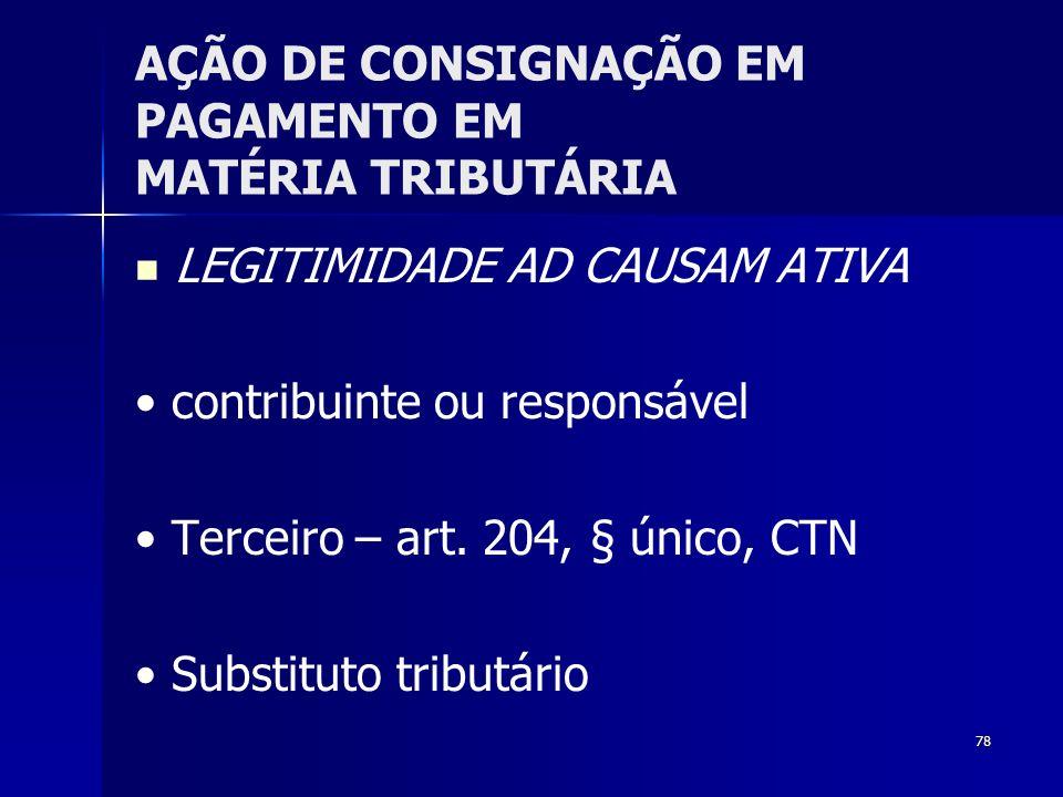 78 AÇÃO DE CONSIGNAÇÃO EM PAGAMENTO EM MATÉRIA TRIBUTÁRIA LEGITIMIDADE AD CAUSAM ATIVA contribuinte ou responsável Terceiro – art. 204, § único, CTN S
