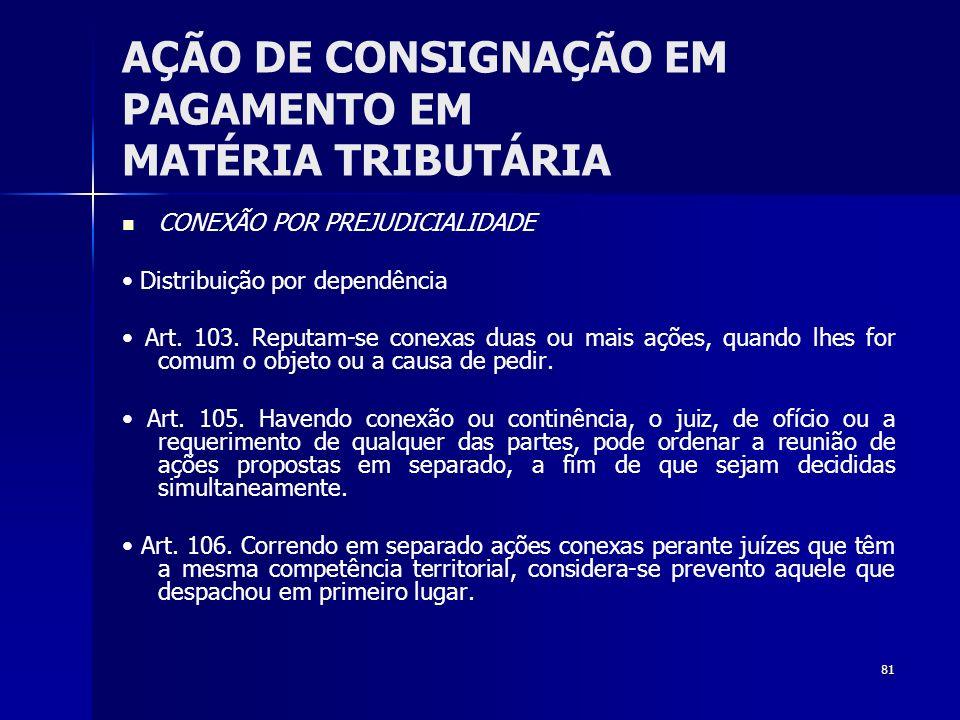 81 AÇÃO DE CONSIGNAÇÃO EM PAGAMENTO EM MATÉRIA TRIBUTÁRIA CONEXÃO POR PREJUDICIALIDADE Distribuição por dependência Art. 103. Reputam-se conexas duas