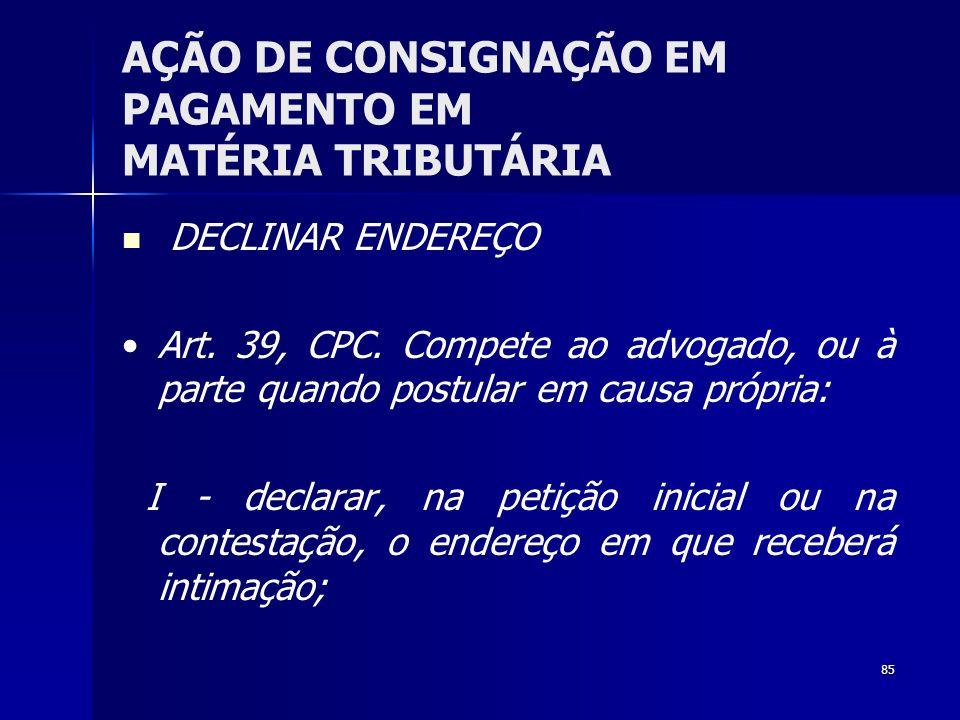 85 AÇÃO DE CONSIGNAÇÃO EM PAGAMENTO EM MATÉRIA TRIBUTÁRIA DECLINAR ENDEREÇO Art. 39, CPC. Compete ao advogado, ou à parte quando postular em causa pró