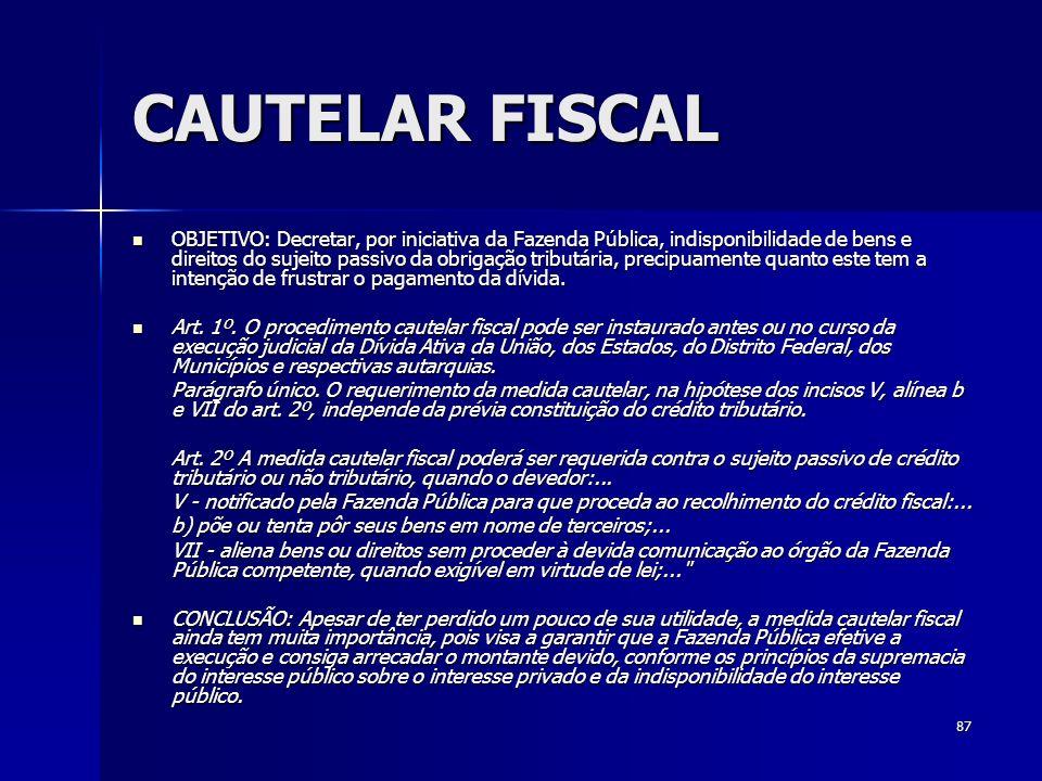87 CAUTELAR FISCAL OBJETIVO: Decretar, por iniciativa da Fazenda Pública, indisponibilidade de bens e direitos do sujeito passivo da obrigação tributá