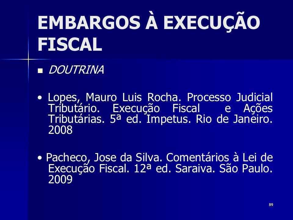 89 EMBARGOS À EXECUÇÃO FISCAL DOUTRINA Lopes, Mauro Luis Rocha. Processo Judicial Tributário. Execução Fiscal e Ações Tributárias. 5ª ed. Impetus. Rio