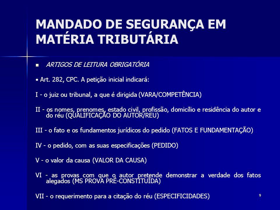 9 MANDADO DE SEGURANÇA EM MATÉRIA TRIBUTÁRIA ARTIGOS DE LEITURA OBRIGATÓRIA Art. 282, CPC. A petição inicial indicará: I - o juiz ou tribunal, a que é