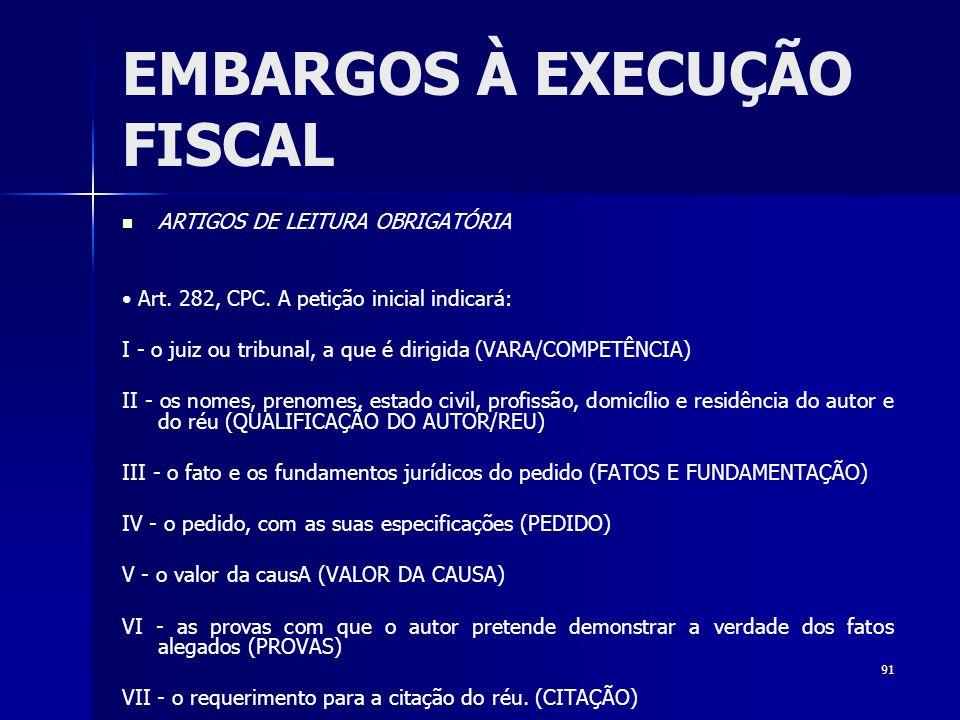 91 EMBARGOS À EXECUÇÃO FISCAL ARTIGOS DE LEITURA OBRIGATÓRIA Art. 282, CPC. A petição inicial indicará: I - o juiz ou tribunal, a que é dirigida (VARA