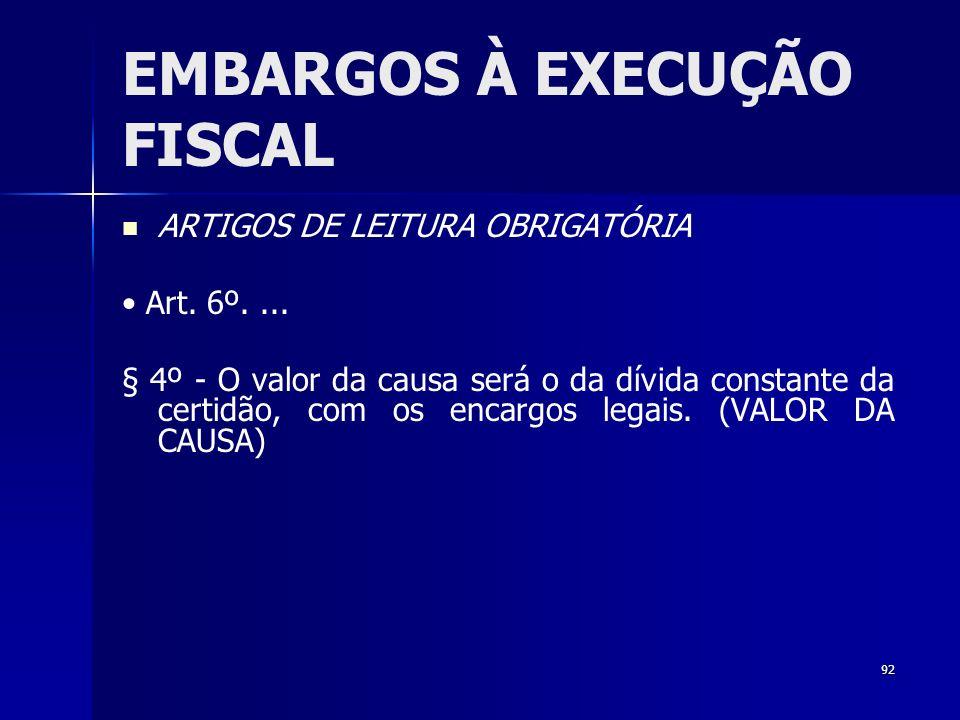 92 EMBARGOS À EXECUÇÃO FISCAL ARTIGOS DE LEITURA OBRIGATÓRIA Art. 6º.... § 4º - O valor da causa será o da dívida constante da certidão, com os encarg