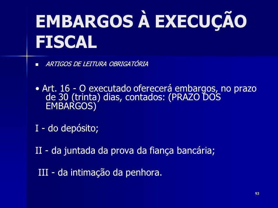 93 EMBARGOS À EXECUÇÃO FISCAL ARTIGOS DE LEITURA OBRIGATÓRIA Art. 16 - O executado oferecerá embargos, no prazo de 30 (trinta) dias, contados: (PRAZO