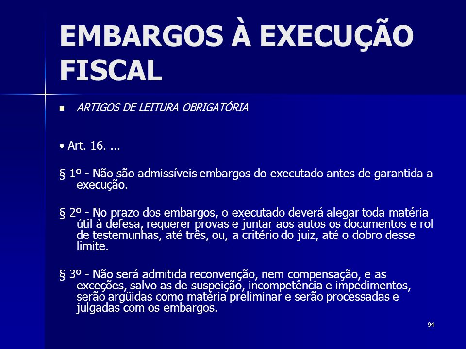 94 EMBARGOS À EXECUÇÃO FISCAL ARTIGOS DE LEITURA OBRIGATÓRIA Art. 16.... § 1º - Não são admissíveis embargos do executado antes de garantida a execuçã