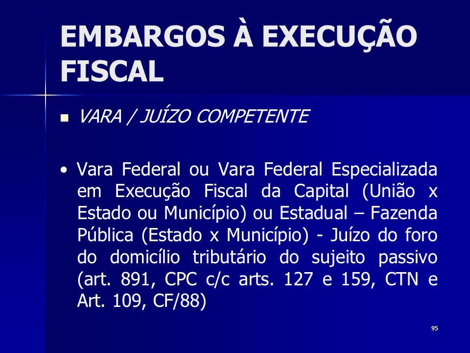 95 EMBARGOS À EXECUÇÃO FISCAL VARA / JUÍZO COMPETENTE Vara Federal ou Vara Federal Especializada em Execução Fiscal da Capital (União x Estado ou Muni