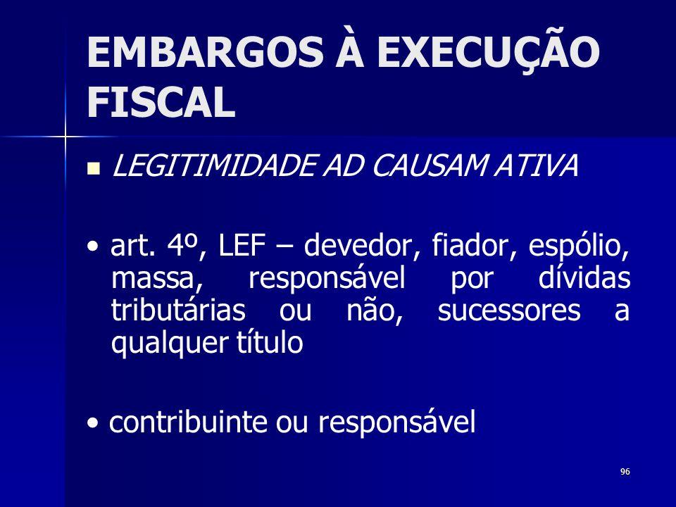 96 EMBARGOS À EXECUÇÃO FISCAL LEGITIMIDADE AD CAUSAM ATIVA art. 4º, LEF – devedor, fiador, espólio, massa, responsável por dívidas tributárias ou não,
