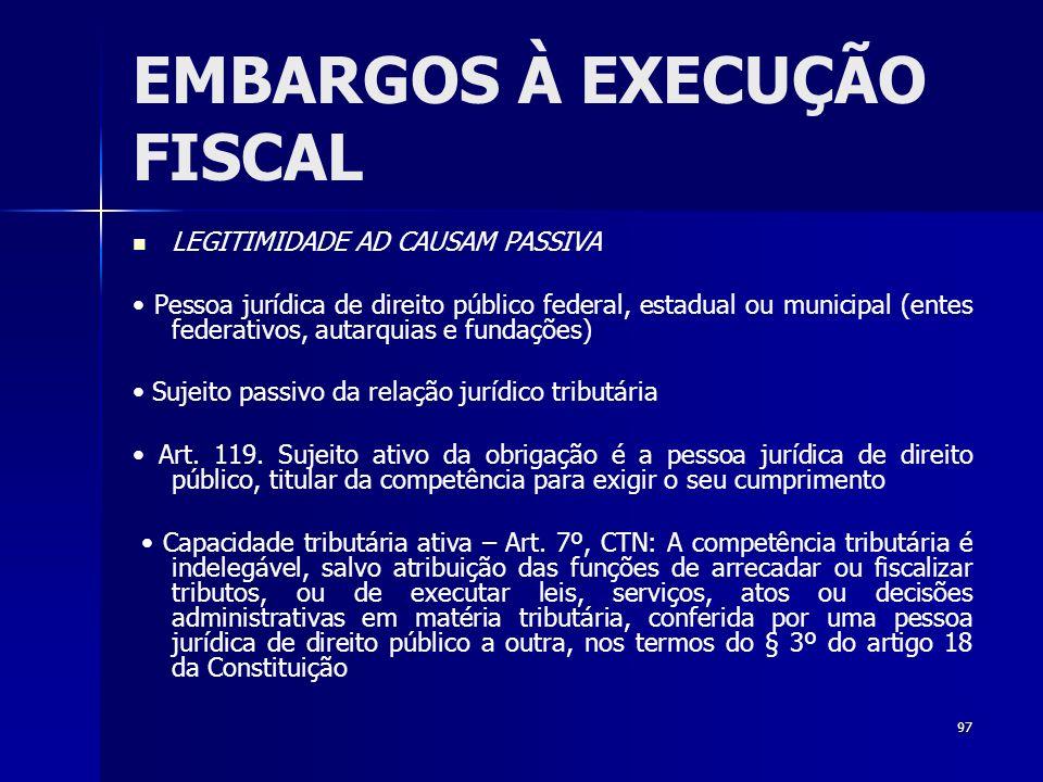 97 EMBARGOS À EXECUÇÃO FISCAL LEGITIMIDADE AD CAUSAM PASSIVA Pessoa jurídica de direito público federal, estadual ou municipal (entes federativos, aut
