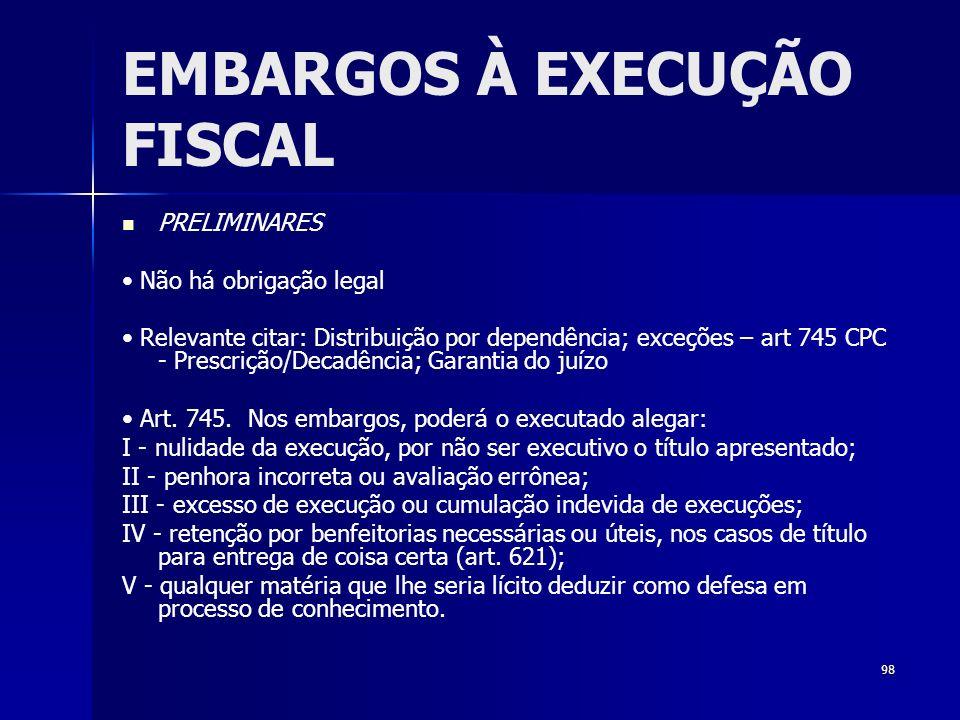 98 EMBARGOS À EXECUÇÃO FISCAL PRELIMINARES Não há obrigação legal Relevante citar: Distribuição por dependência; exceções – art 745 CPC - Prescrição/D