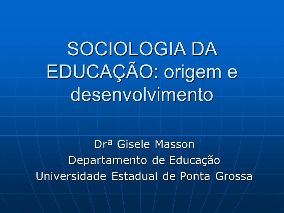 SOCIOLOGIA DA EDUCAÇÃO: origem e desenvolvimento Drª Gisele Masson Departamento de Educação Universidade Estadual de Ponta Grossa