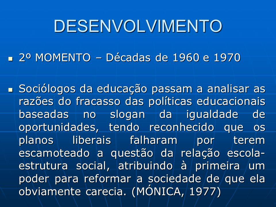 DESENVOLVIMENTO 2º MOMENTO – Décadas de 1960 e 1970 2º MOMENTO – Décadas de 1960 e 1970 Sociólogos da educação passam a analisar as razões do fracasso