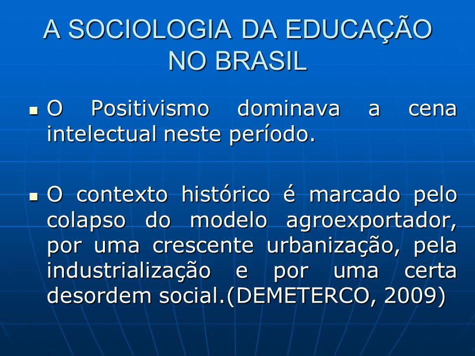 A SOCIOLOGIA DA EDUCAÇÃO NO BRASIL O Positivismo dominava a cena intelectual neste período. O Positivismo dominava a cena intelectual neste período. O