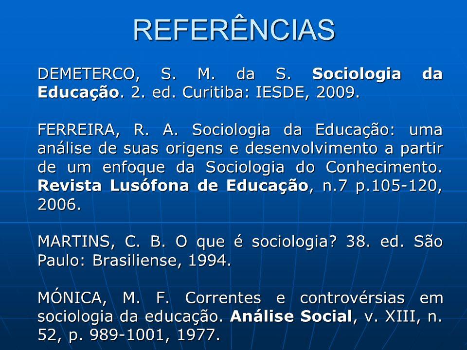 REFERÊNCIAS DEMETERCO, S. M. da S. Sociologia da Educação. 2. ed. Curitiba: IESDE, 2009. FERREIRA, R. A. Sociologia da Educação: uma análise de suas o