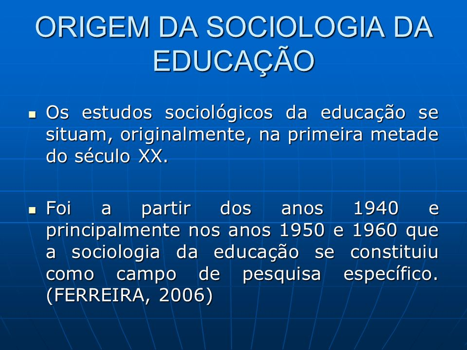 ORIGEM DA SOCIOLOGIA DA EDUCAÇÃO Os estudos sociológicos da educação se situam, originalmente, na primeira metade do século XX. Os estudos sociológico