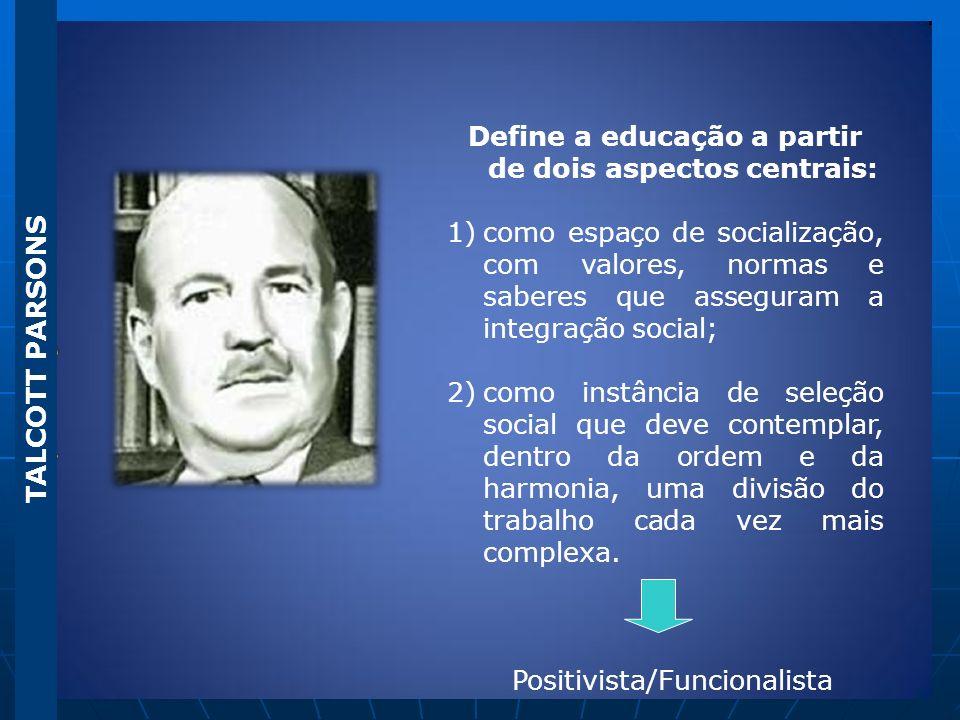 TALCOTT PARSONS Define a educação a partir de dois aspectos centrais: 1)como espaço de socialização, com valores, normas e saberes que asseguram a int