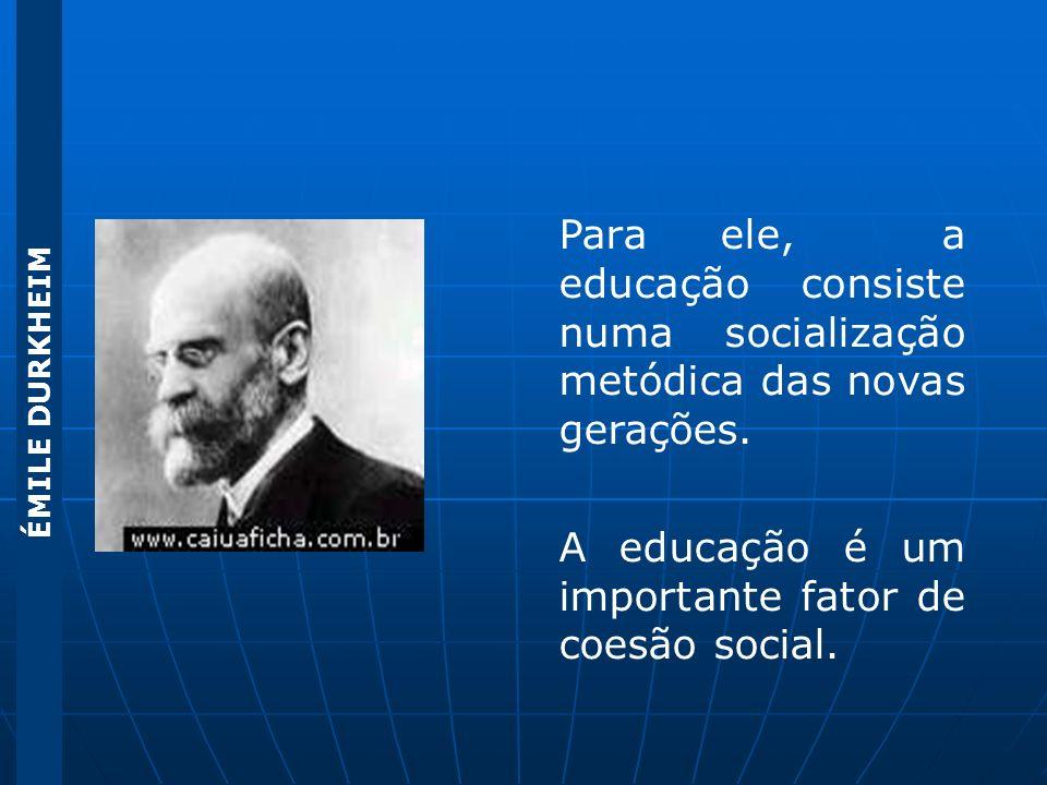 ÉMILE DURKHEIM Para ele, a educação consiste numa socialização metódica das novas gerações. A educação é um importante fator de coesão social.