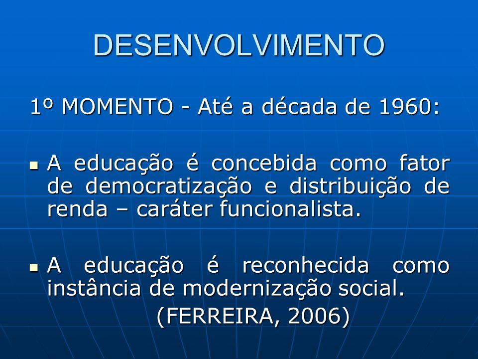 DESENVOLVIMENTO 1º MOMENTO - Até a década de 1960: A educação é concebida como fator de democratização e distribuição de renda – caráter funcionalista