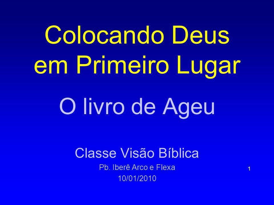 Colocando Deus em Primeiro Lugar O livro de Ageu Classe Visão Bíblica Pb. Iberê Arco e Flexa 10/01/2010 1