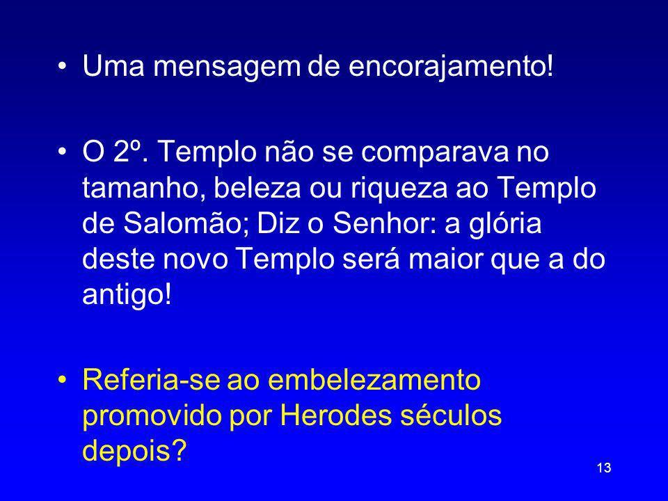 Uma mensagem de encorajamento! O 2º. Templo não se comparava no tamanho, beleza ou riqueza ao Templo de Salomão; Diz o Senhor: a glória deste novo Tem