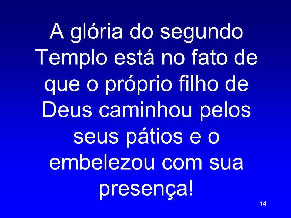 A glória do segundo Templo está no fato de que o próprio filho de Deus caminhou pelos seus pátios e o embelezou com sua presença! 14
