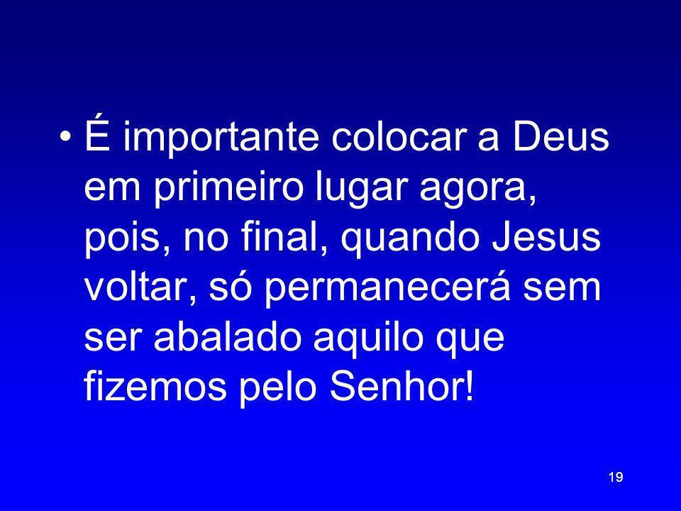 É importante colocar a Deus em primeiro lugar agora, pois, no final, quando Jesus voltar, só permanecerá sem ser abalado aquilo que fizemos pelo Senho