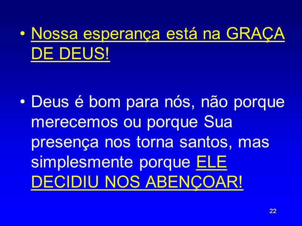 Nossa esperança está na GRAÇA DE DEUS! Deus é bom para nós, não porque merecemos ou porque Sua presença nos torna santos, mas simplesmente porque ELE