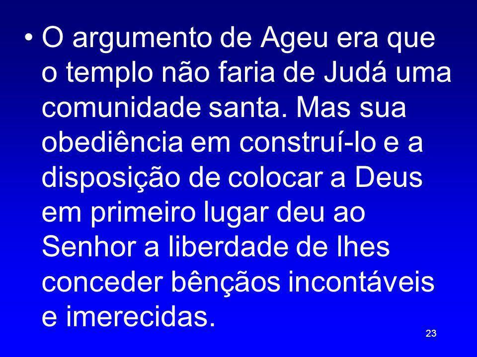 O argumento de Ageu era que o templo não faria de Judá uma comunidade santa. Mas sua obediência em construí-lo e a disposição de colocar a Deus em pri