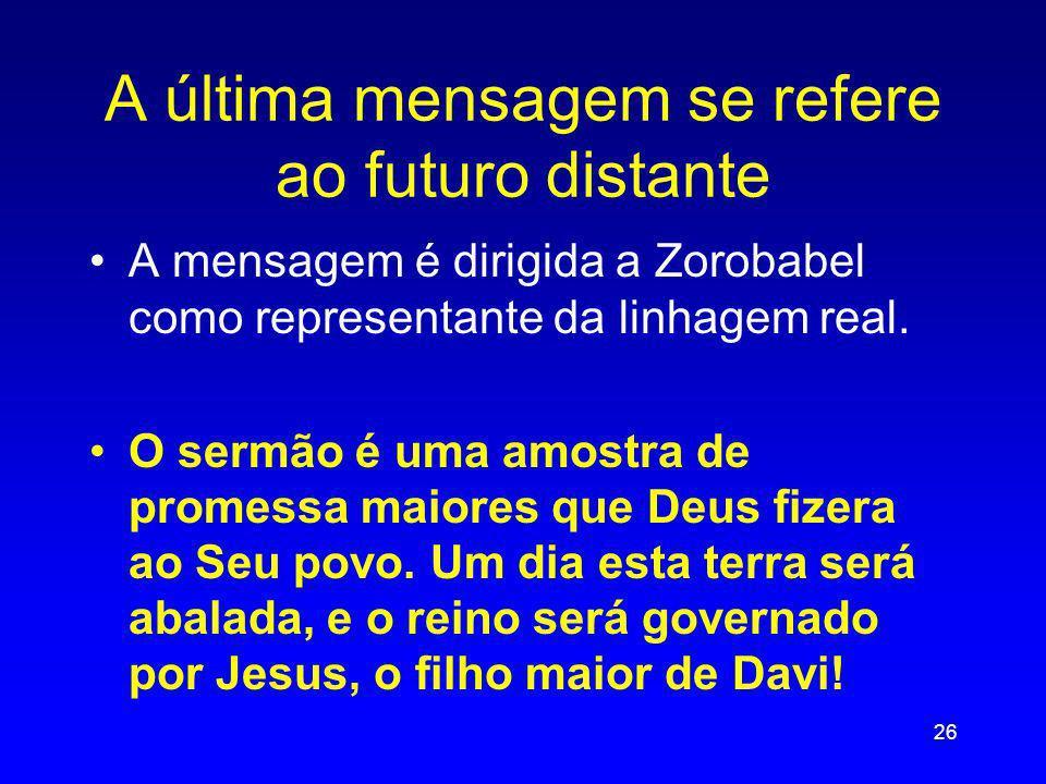 A última mensagem se refere ao futuro distante A mensagem é dirigida a Zorobabel como representante da linhagem real. O sermão é uma amostra de promes