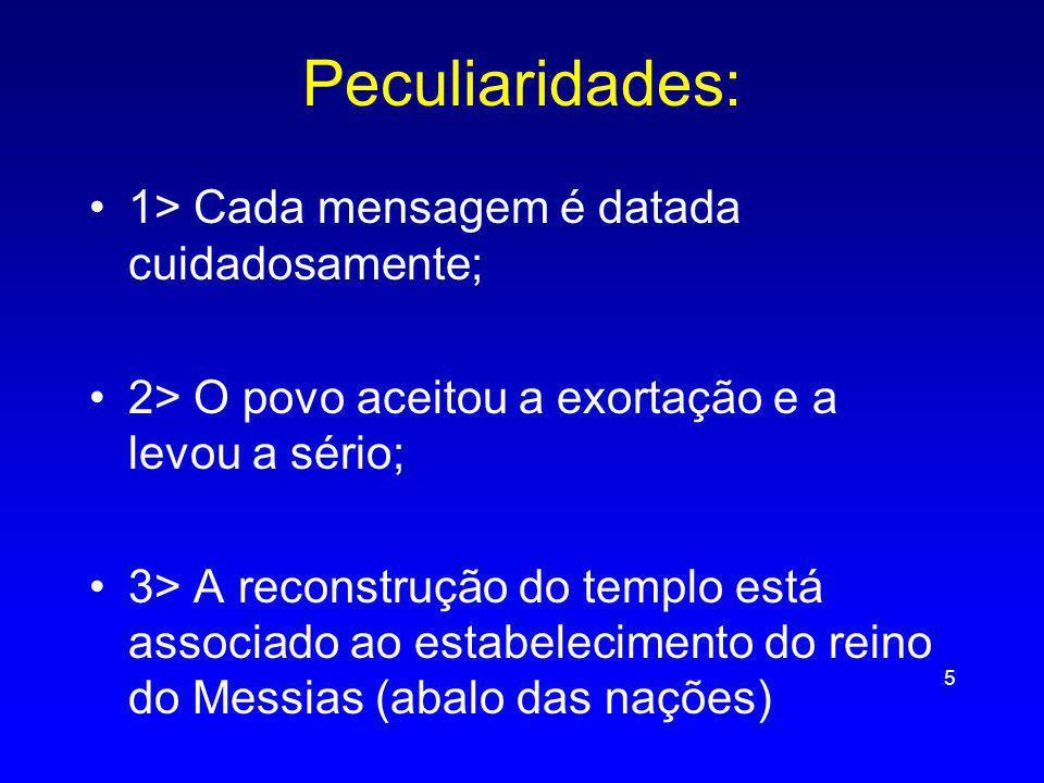 Peculiaridades: 1> Cada mensagem é datada cuidadosamente; 2> O povo aceitou a exortação e a levou a sério; 3> A reconstrução do templo está associado