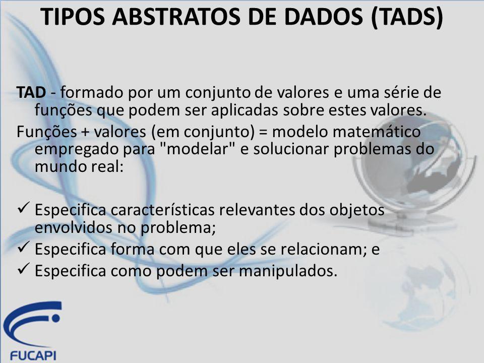 TIPOS ABSTRATOS DE DADOS (TADS) TAD não leva em consideração como os valores são representados na memória do computador e nem se preocupa com o tempo gasto para aplicar as funções sobre tais valores.
