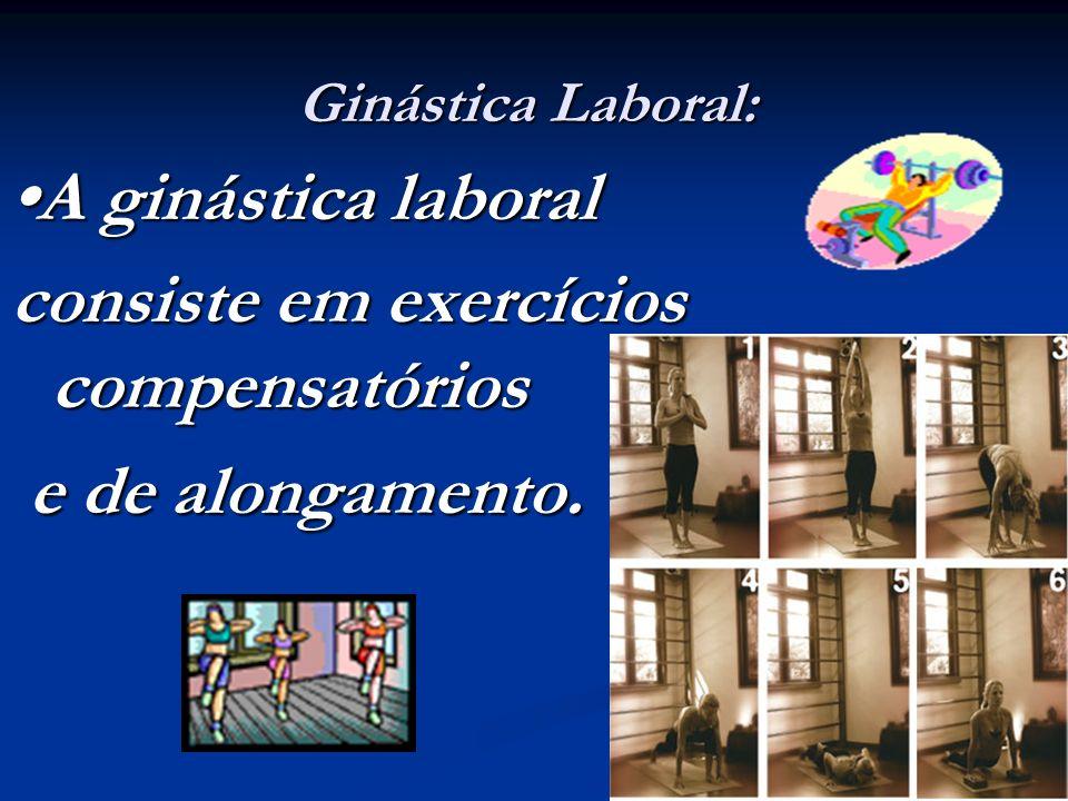 Ginástica Laboral: A ginástica laboral consiste em exercícios compensatórios e de alongamento. e de alongamento.